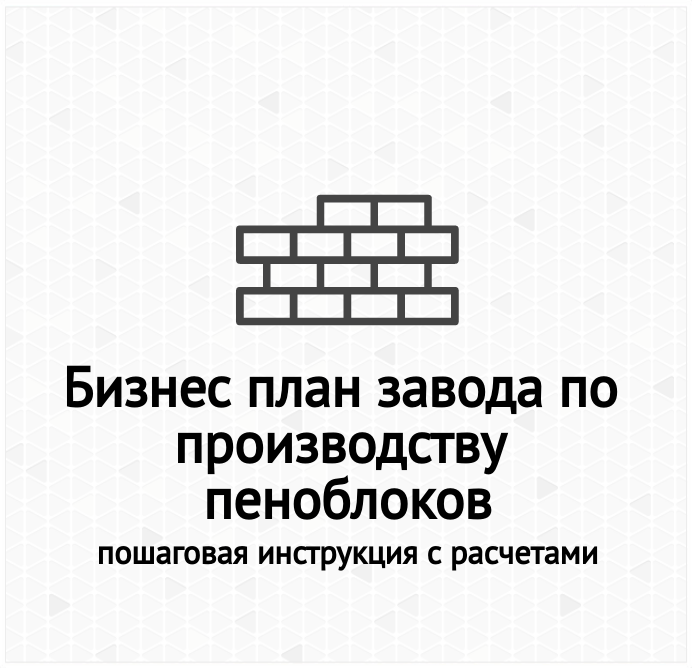 Бизнес план завода по производству пеноблоков